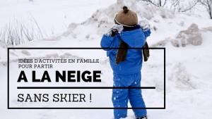 Aller à la neige sans skier … oui mais on fait quoi alors?
